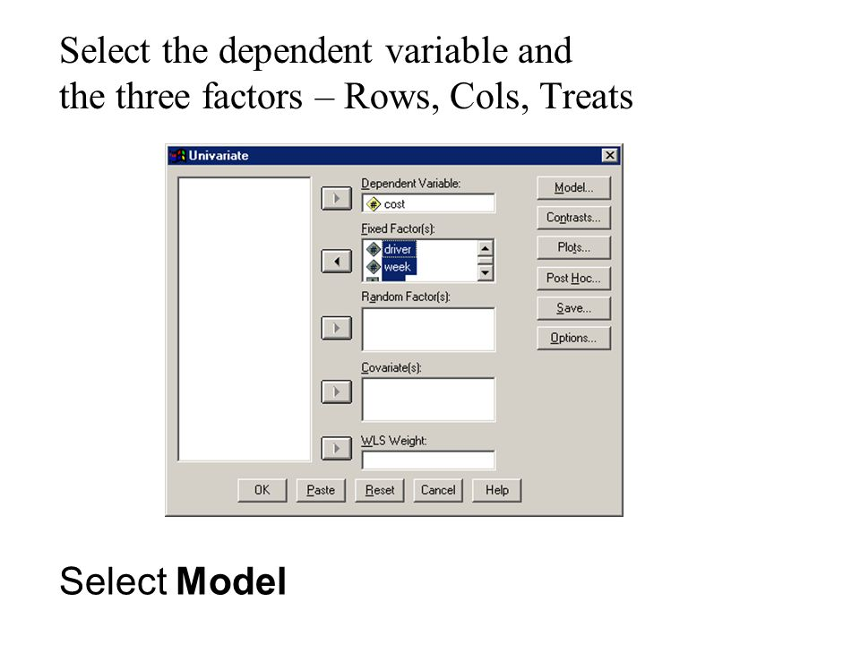 Select the dependent variable and the three factors – Rows, Cols, Treats Select Model