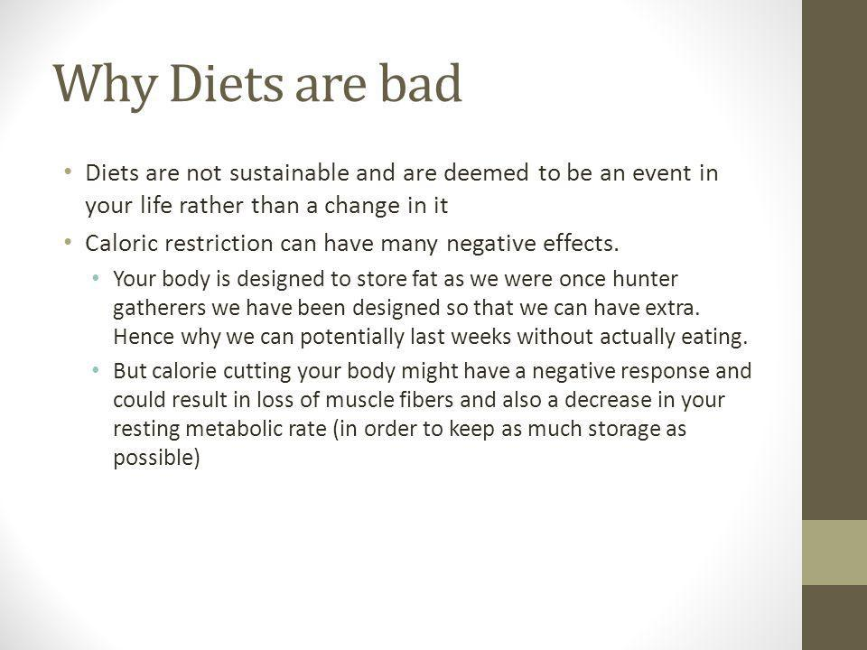Why Diets are bad Diets are not sustainable and are deemed to be an event in your life rather than a change in it Caloric restriction can have many negative effects.