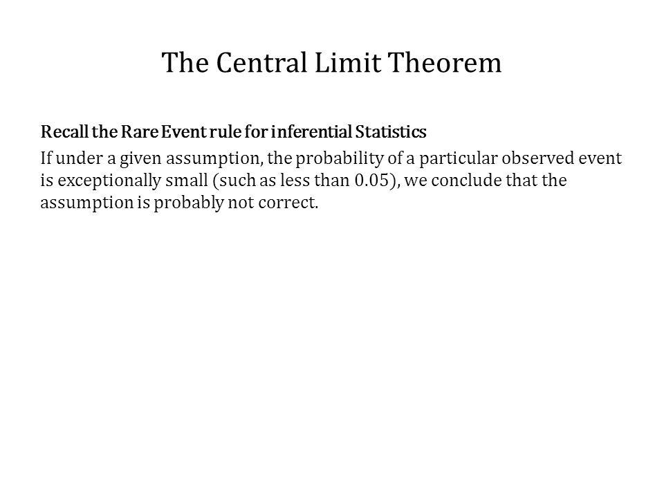 The Central Limit Theorem Recall the Rare Event rule for inferential Statistics If under a given assumption, the probability of a particular observed