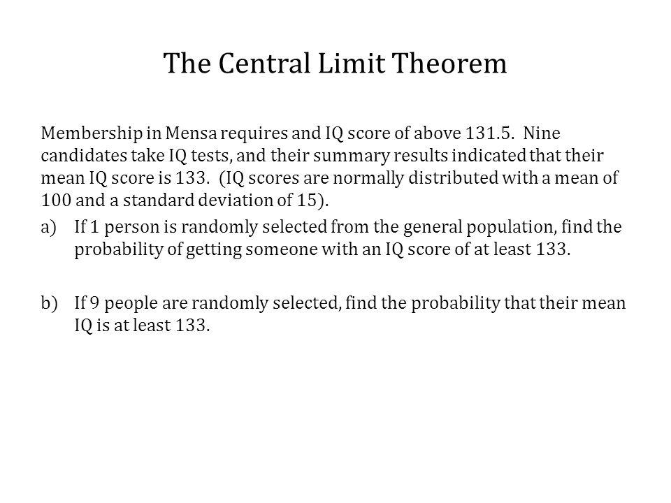 The Central Limit Theorem Membership in Mensa requires and IQ score of above 131.5. Nine candidates take IQ tests, and their summary results indicated
