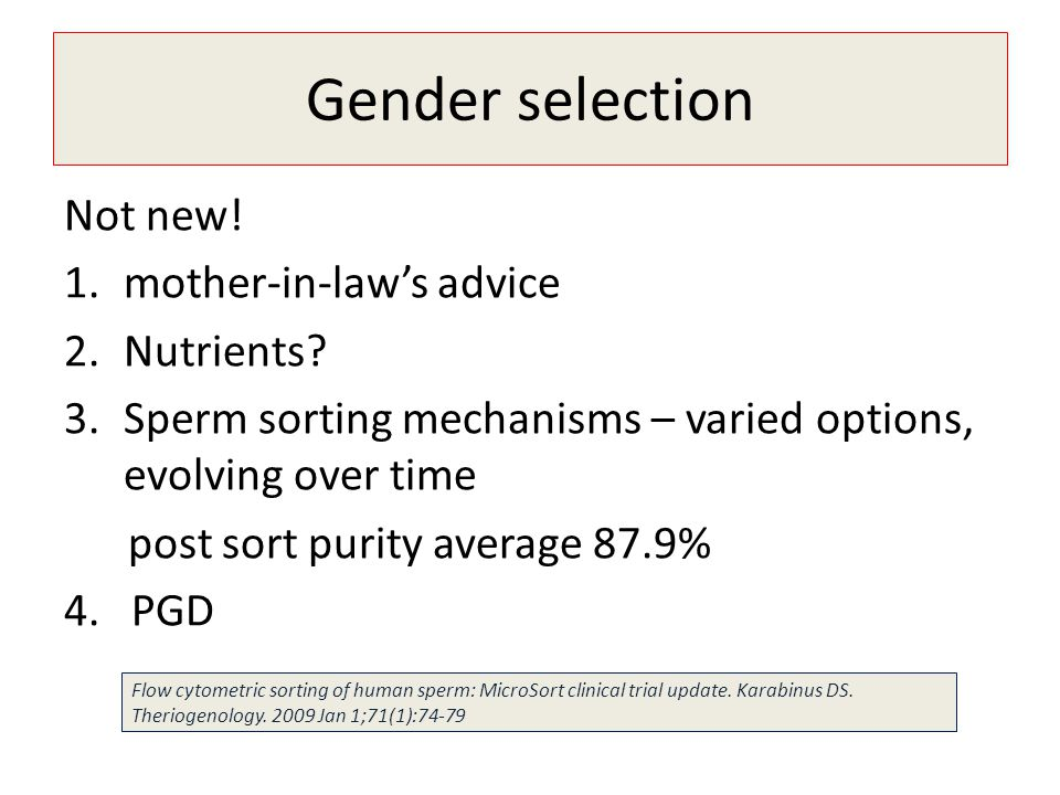 Gender selection Not new! 1.mother-in-laws advice 2.Nutrients? 3.Sperm sorting mechanisms – varied options, evolving over time post sort purity averag