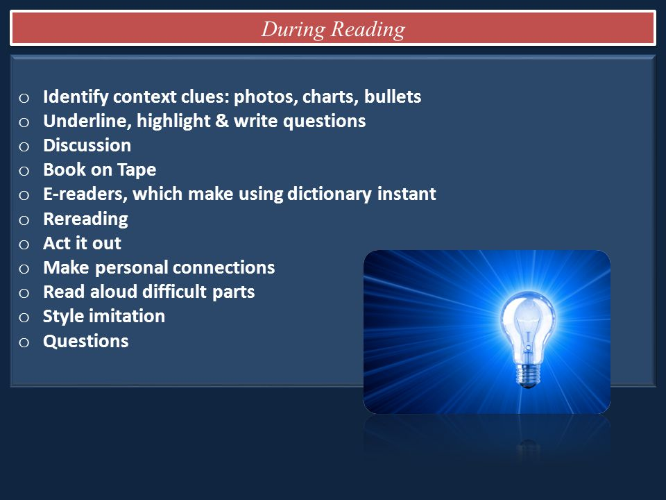 o Identify context clues: photos, charts, bullets o Underline, highlight & write questions o Discussion o Book on Tape o E-readers, which make using dictionary instant o Rereading o Act it out o Make personal connections o Read aloud difficult parts o Style imitation o Questions During Reading