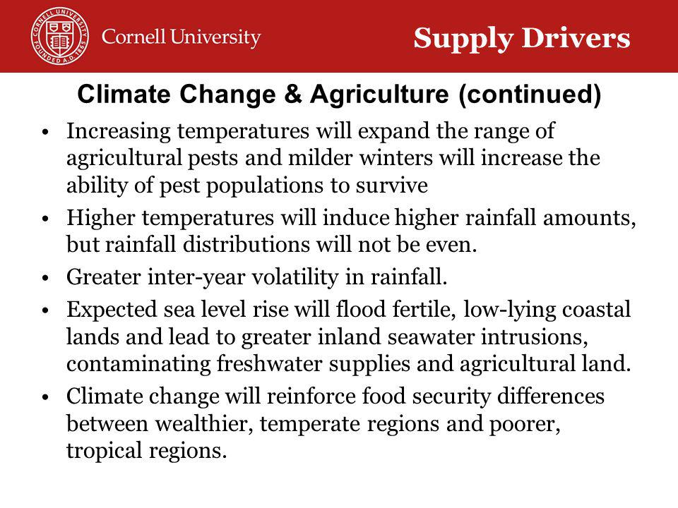 Climate Change & Agriculture (continued) Increasing temperatures will expand the range of agricultural pests and milder winters will increase the ability of pest populations to survive Higher temperatures will induce higher rainfall amounts, but rainfall distributions will not be even.