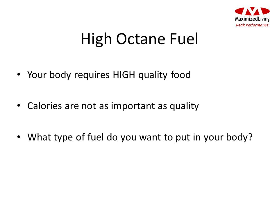 High Octane Fuel Your body requires HIGH quality food Calories are not as important as quality What type of fuel do you want to put in your body? Peak