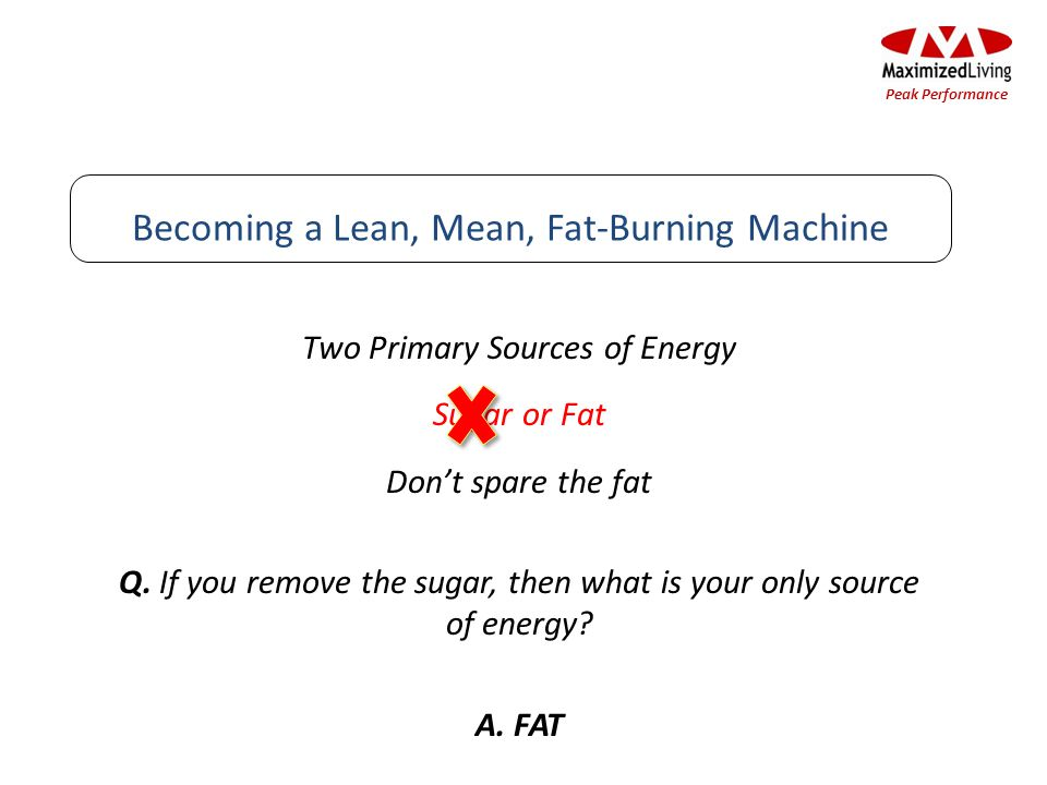 Two Primary Sources of Energy Sugar or Fat Dont spare the fat Q. If you remove the sugar, then what is your only source of energy? A. FAT Becoming a L