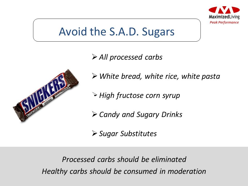 All processed carbs White bread, white rice, white pasta High fructose corn syrup Candy and Sugary Drinks Sugar Substitutes Avoid the S.A.D.
