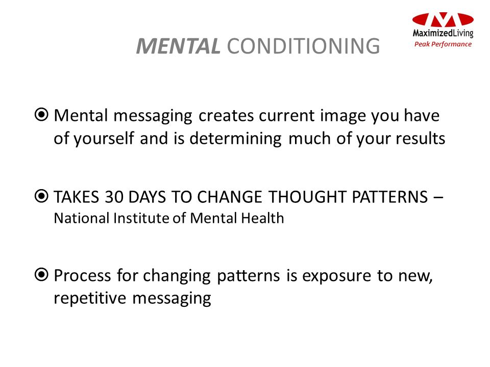 MENTAL CONDITIONING Mental messaging creates current image you have of yourself and is determining much of your results TAKES 30 DAYS TO CHANGE THOUGH