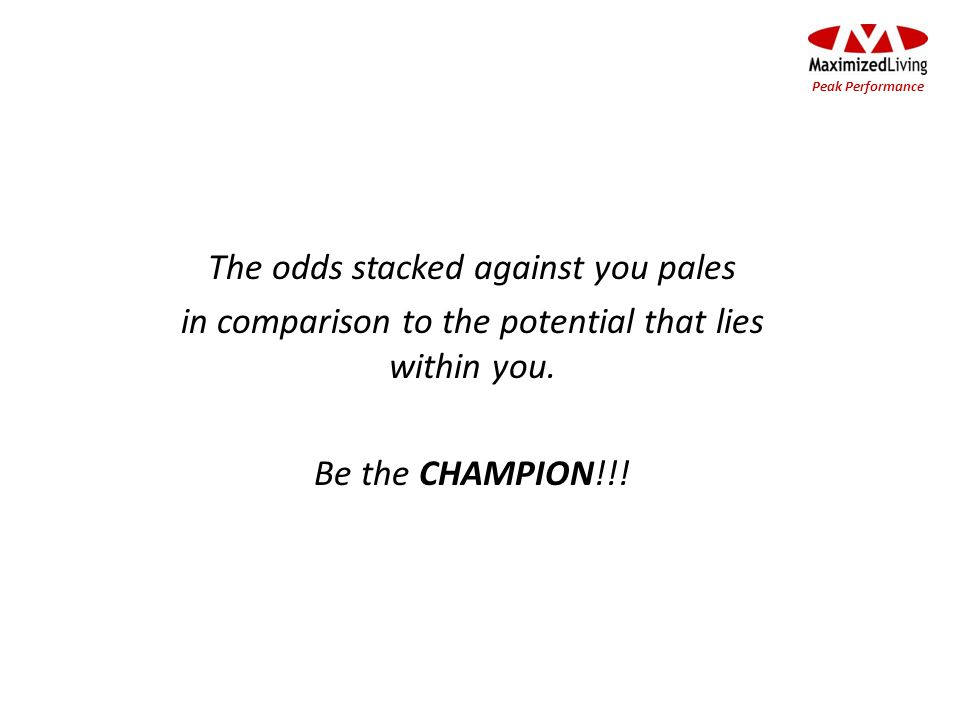 The odds stacked against you pales in comparison to the potential that lies within you. Be the CHAMPION!!! Peak Performance