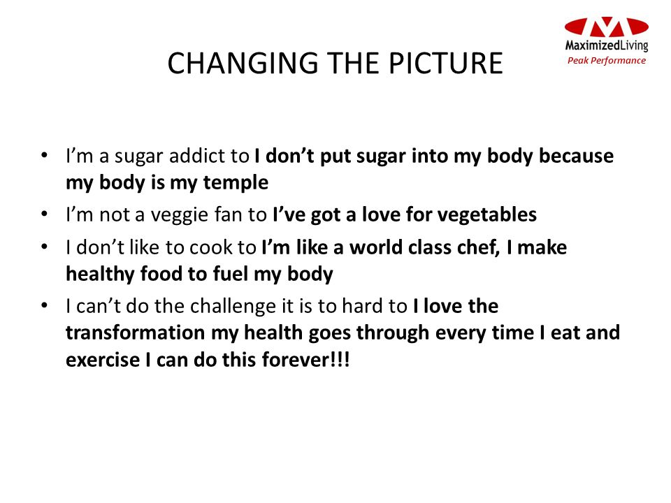 CHANGING THE PICTURE Im a sugar addict to I dont put sugar into my body because my body is my temple Im not a veggie fan to Ive got a love for vegetables I dont like to cook to Im like a world class chef, I make healthy food to fuel my body I cant do the challenge it is to hard to I love the transformation my health goes through every time I eat and exercise I can do this forever!!.