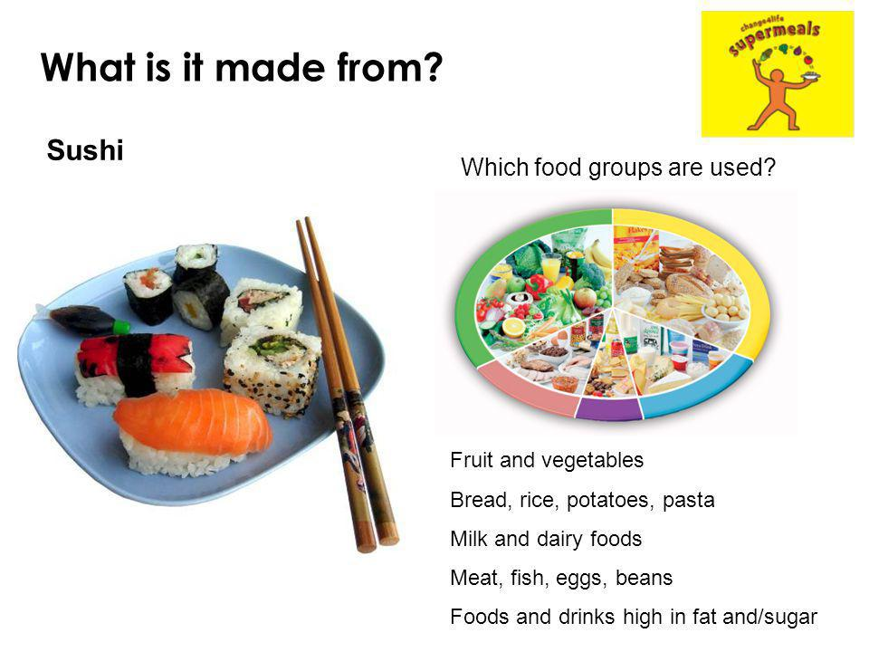 What is it made from? Sushi Which food groups are used? Fruit and vegetables Bread, rice, potatoes, pasta Milk and dairy foods Meat, fish, eggs, beans