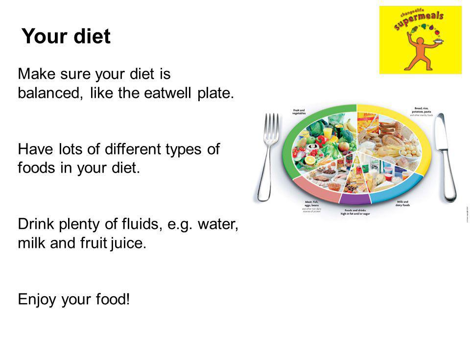Your diet Make sure your diet is balanced, like the eatwell plate. Have lots of different types of foods in your diet. Drink plenty of fluids, e.g. wa