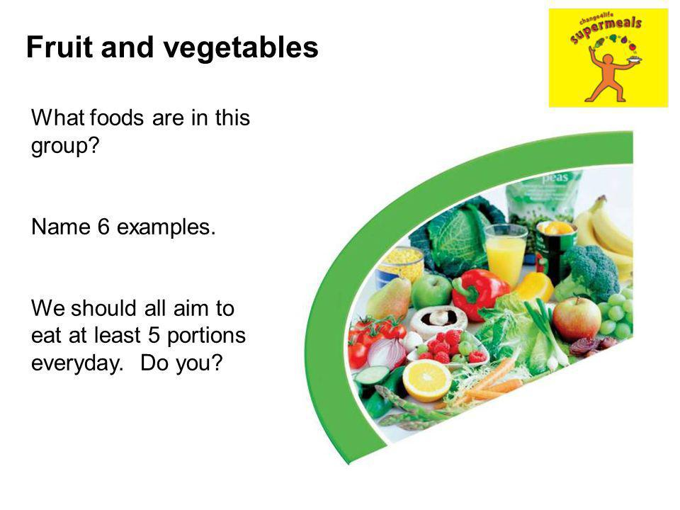 Fruit and vegetables What foods are in this group? Name 6 examples. We should all aim to eat at least 5 portions everyday. Do you?