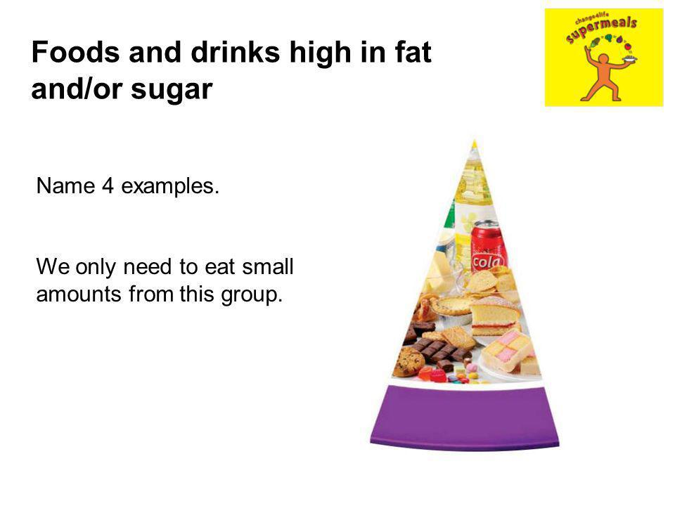 Name 4 examples. We only need to eat small amounts from this group. Foods and drinks high in fat and/or sugar