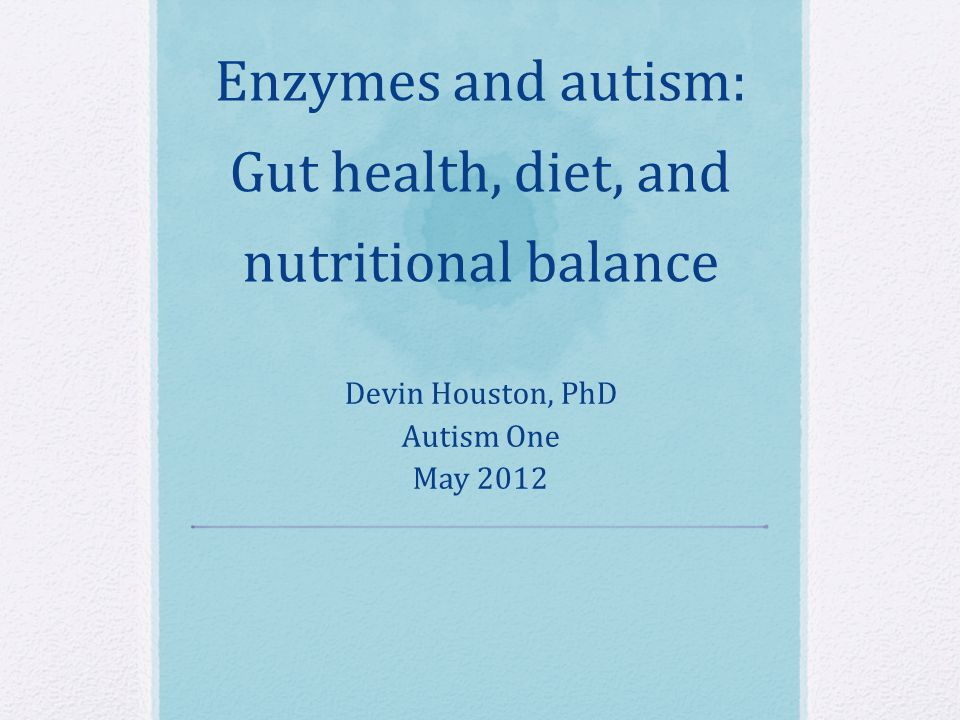 Enzymes and autism: Gut health, diet, and nutritional balance Devin Houston, PhD Autism One May 2012