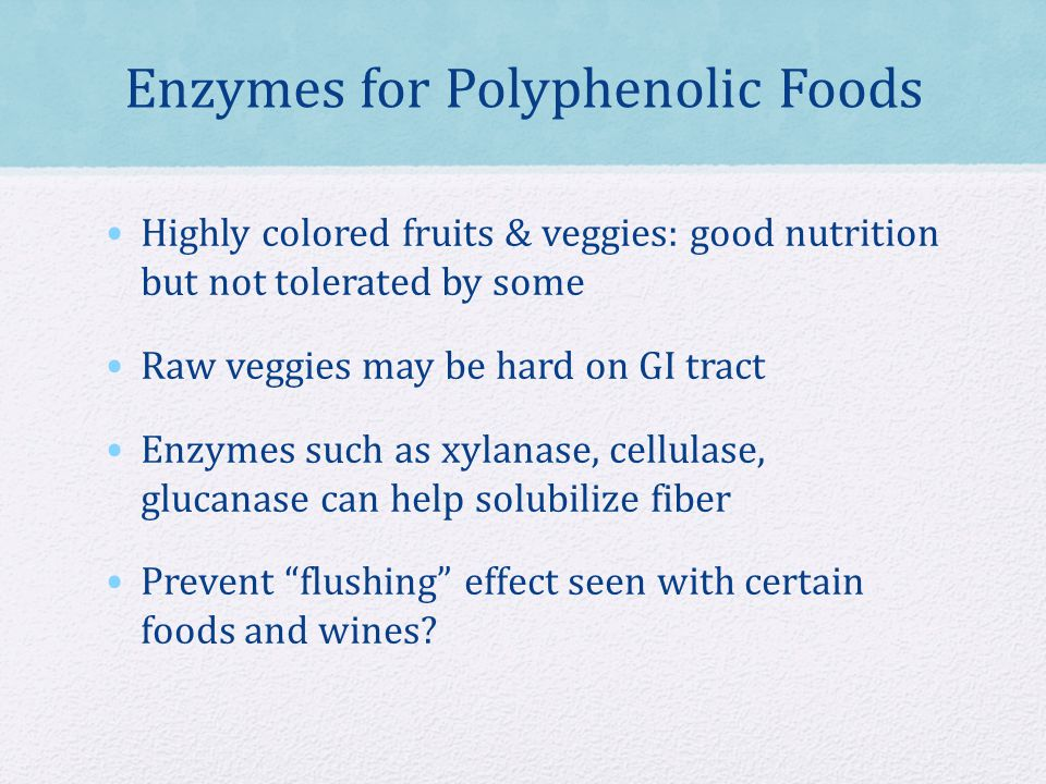 Enzymes for Polyphenolic Foods Highly colored fruits & veggies: good nutrition but not tolerated by some Raw veggies may be hard on GI tract Enzymes such as xylanase, cellulase, glucanase can help solubilize fiber Prevent flushing effect seen with certain foods and wines