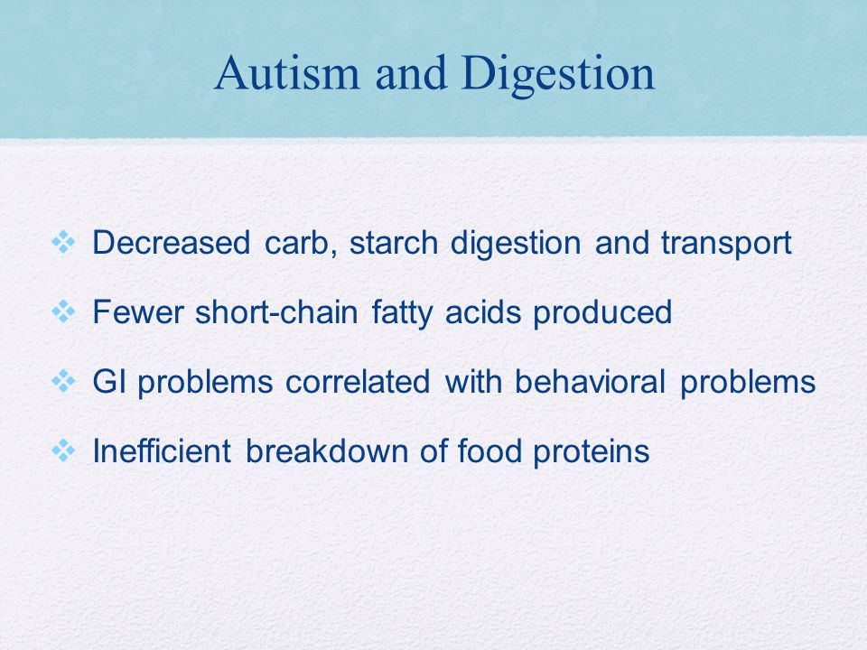 Autism and Digestion Decreased carb, starch digestion and transport Fewer short-chain fatty acids produced GI problems correlated with behavioral problems Inefficient breakdown of food proteins