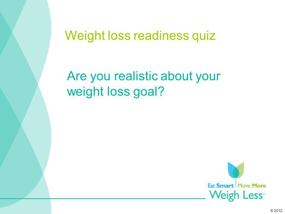 © 2012 Are you realistic about your weight loss goal? Weight loss readiness quiz