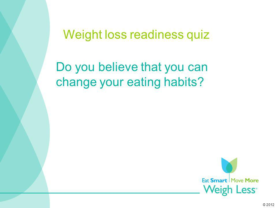 © 2012 Do you believe that you can change your eating habits? Weight loss readiness quiz
