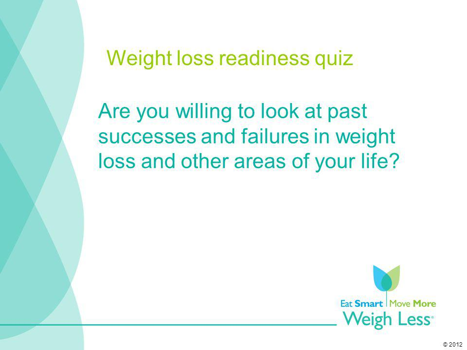 © 2012 Are you willing to look at past successes and failures in weight loss and other areas of your life? Weight loss readiness quiz
