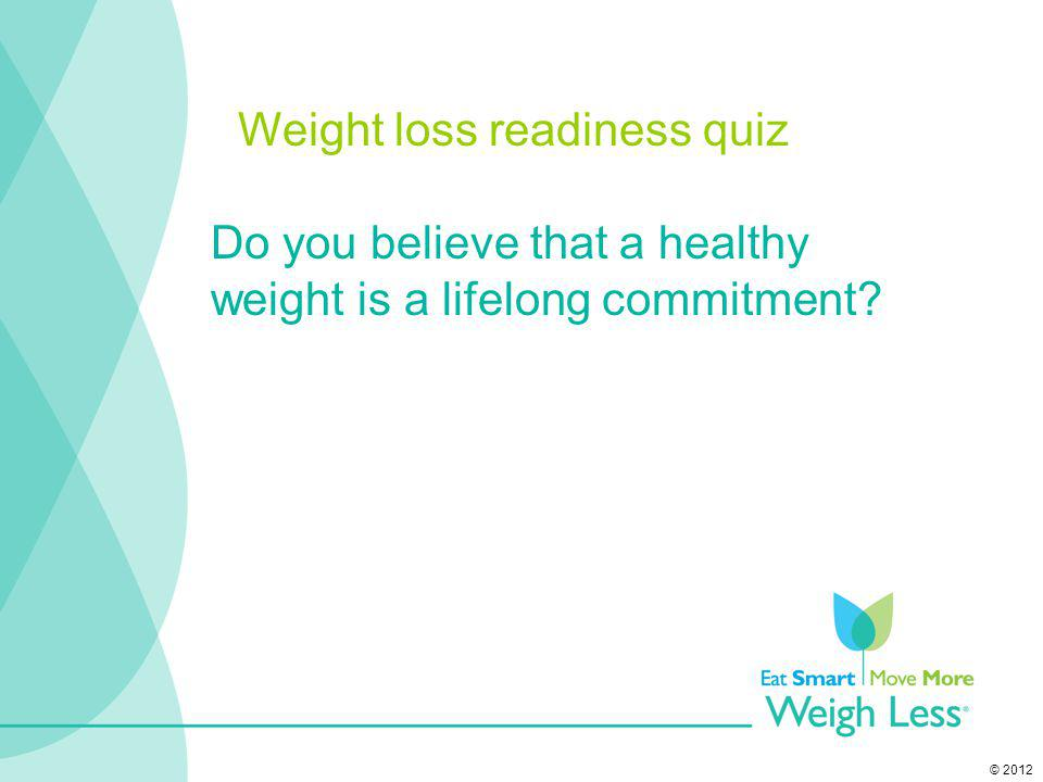 © 2012 Do you believe that a healthy weight is a lifelong commitment? Weight loss readiness quiz