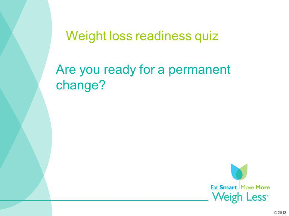 © 2012 Are you ready for a permanent change? Weight loss readiness quiz