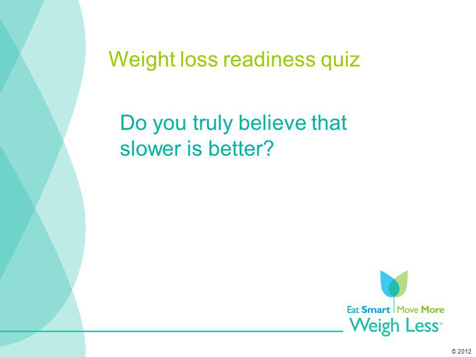 © 2012 Do you truly believe that slower is better? Weight loss readiness quiz
