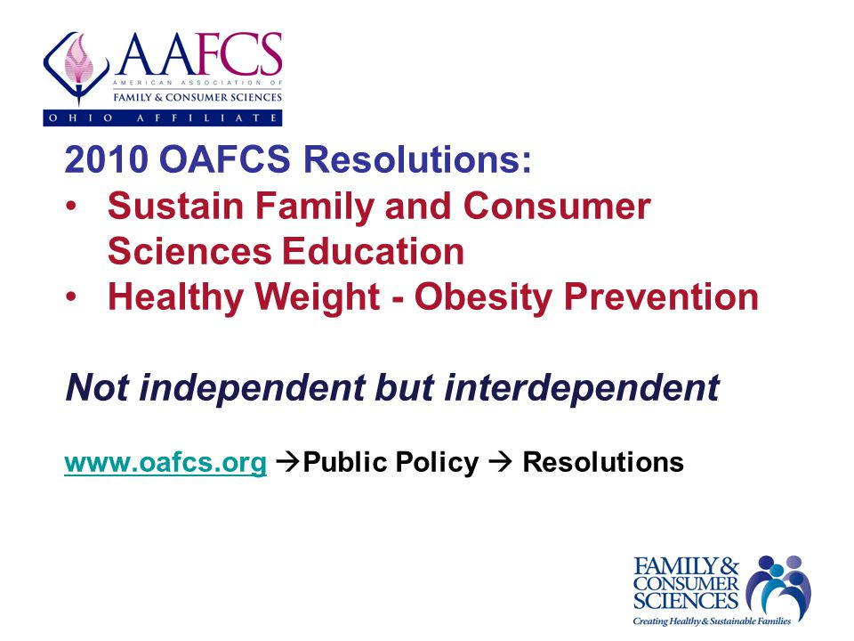 2010 OAFCS Resolutions: Sustain Family and Consumer Sciences Education Healthy Weight - Obesity Prevention Not independent but interdependent www.oafcs.orgwww.oafcs.org Public Policy Resolutions