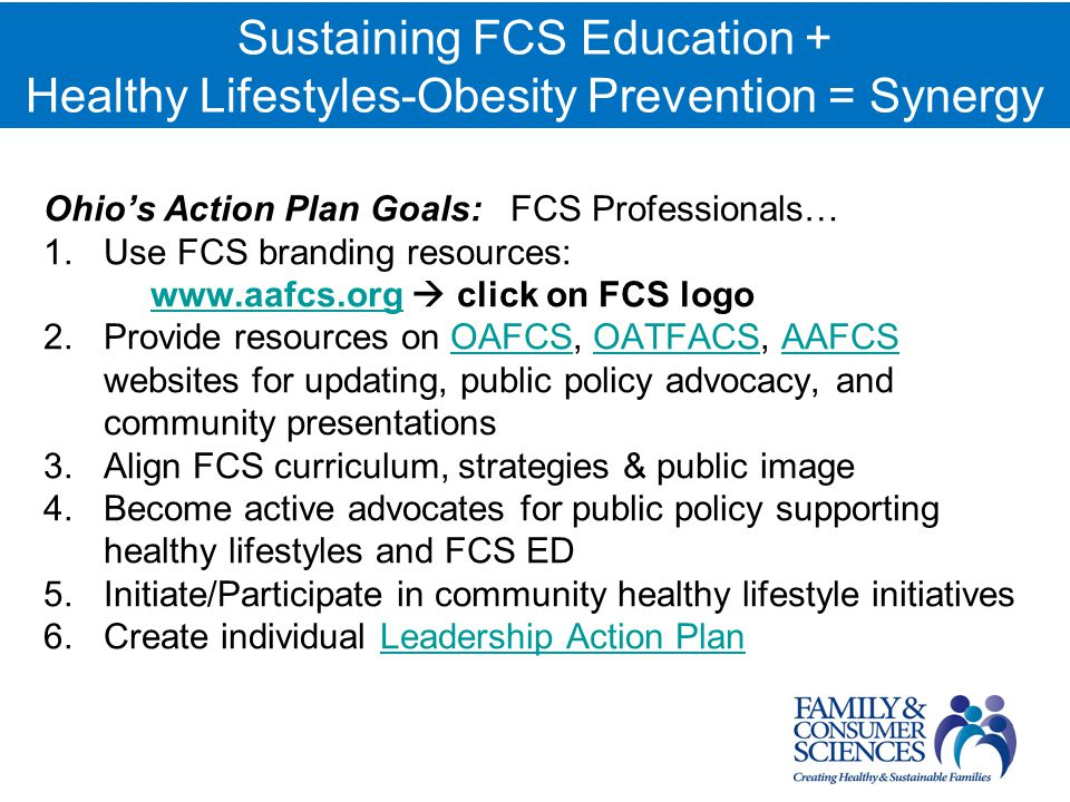 Ohios Action Plan Goals: FCS Professionals… 1.Use FCS branding resources: www.aafcs.org click on FCS logo www.aafcs.org 2.Provide resources on OAFCS, OATFACS, AAFCS websites for updating, public policy advocacy, and community presentationsOAFCSOATFACSAAFCS 3.Align FCS curriculum, strategies & public image 4.Become active advocates for public policy supporting healthy lifestyles and FCS ED 5.Initiate/Participate in community healthy lifestyle initiatives 6.Create individual Leadership Action PlanLeadership Action Plan Sustaining FCS Education + Healthy Lifestyles-Obesity Prevention = Synergy