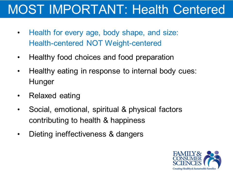 MOST IMPORTANT: Health Centered Health for every age, body shape, and size: Health-centered NOT Weight-centered Healthy food choices and food preparation Healthy eating in response to internal body cues: Hunger Relaxed eating Social, emotional, spiritual & physical factors contributing to health & happiness Dieting ineffectiveness & dangers
