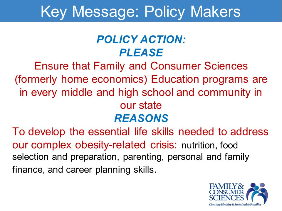 Key Message: Policy Makers POLICY ACTION: PLEASE Ensure that Family and Consumer Sciences (formerly home economics) Education programs are in every middle and high school and community in our state REASONS To develop the essential life skills needed to address our complex obesity-related crisis: nutrition, food selection and preparation, parenting, personal and family finance, and career planning skills.