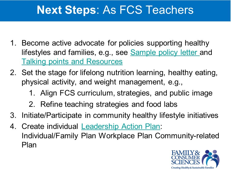 Next Steps: As FCS Teachers 1.Become active advocate for policies supporting healthy lifestyles and families, e.g., see Sample policy letter and Talking points and ResourcesSample policy letter Talking points and Resources 2.Set the stage for lifelong nutrition learning, healthy eating, physical activity, and weight management, e.g., 1.Align FCS curriculum, strategies, and public image 2.Refine teaching strategies and food labs 3.Initiate/Participate in community healthy lifestyle initiatives 4.Create individual Leadership Action Plan: Individual/Family Plan Workplace Plan Community-related PlanLeadership Action Plan