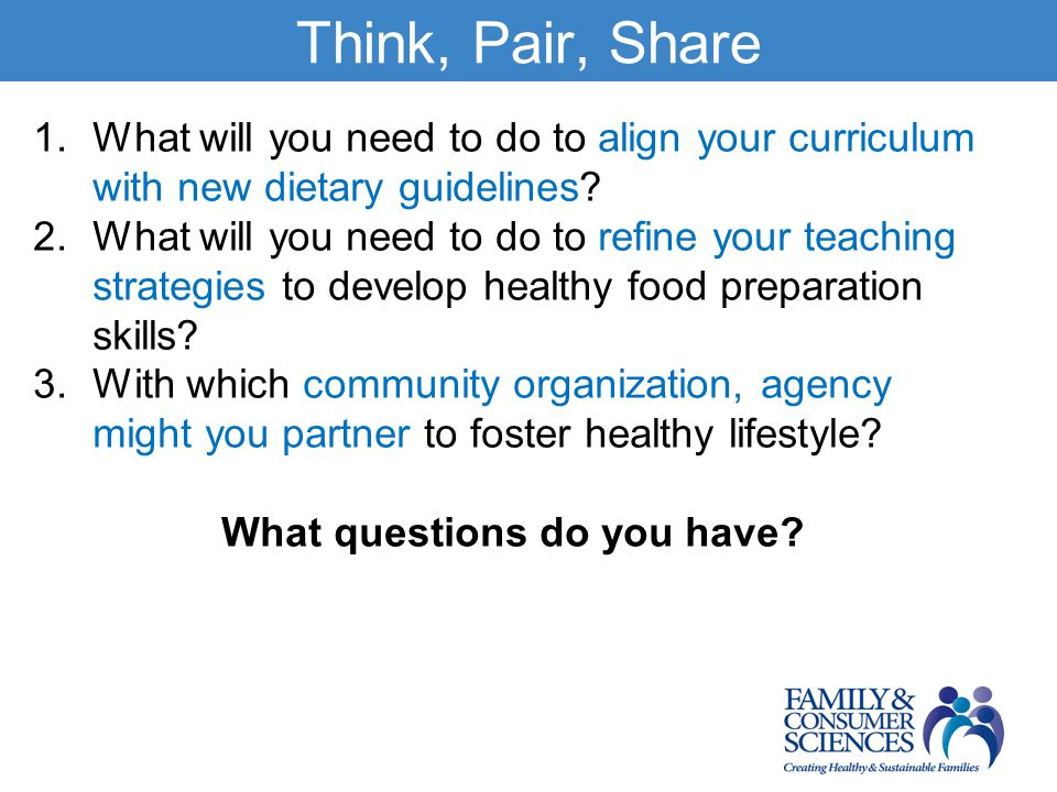 Think, Pair, Share 1.What will you need to do to align your curriculum with new dietary guidelines.