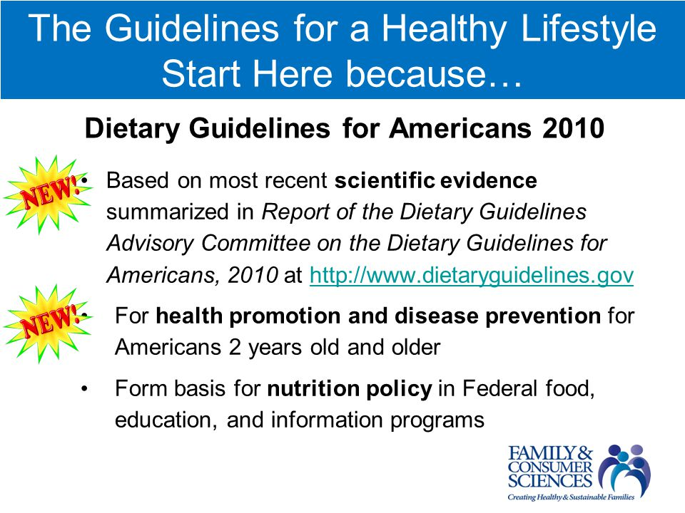 The Guidelines for a Healthy Lifestyle Start Here because… Dietary Guidelines for Americans 2010 Based on most recent scientific evidence summarized in Report of the Dietary Guidelines Advisory Committee on the Dietary Guidelines for Americans, 2010 at http://www.dietaryguidelines.govhttp://www.dietaryguidelines.gov For health promotion and disease prevention for Americans 2 years old and older Form basis for nutrition policy in Federal food, education, and information programs