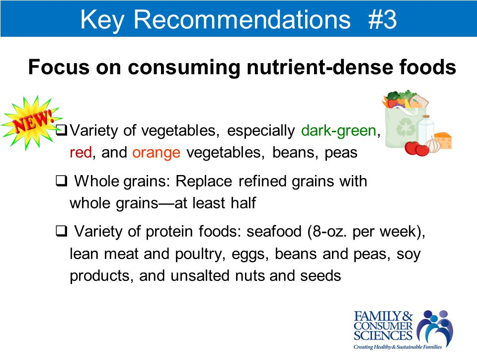 Variety of vegetables, especially dark-green, red, and orange vegetables, beans, peas Whole grains: Replace refined grains with whole grainsat least half Variety of protein foods: seafood (8-oz.