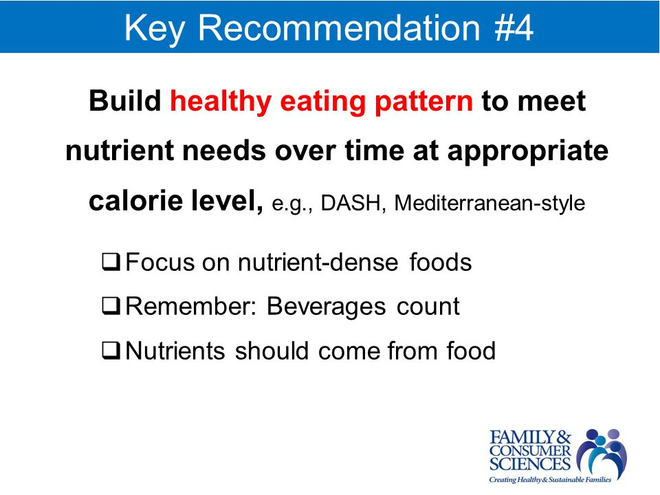 Key Recommendation #4 Focus on nutrient-dense foods Remember: Beverages count Nutrients should come from food Build healthy eating pattern to meet nutrient needs over time at appropriate calorie level, e.g., DASH, Mediterranean-style