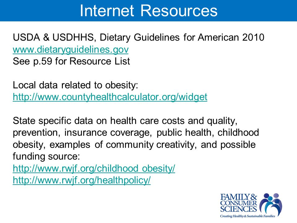 Internet Resources USDA & USDHHS, Dietary Guidelines for American 2010 www.dietaryguidelines.gov See p.59 for Resource List Local data related to obesity: http://www.countyhealthcalculator.org/widget State specific data on health care costs and quality, prevention, insurance coverage, public health, childhood obesity, examples of community creativity, and possible funding source: http://www.rwjf.org/childhood obesity/ http://www.rwjf.org/healthpolicy/