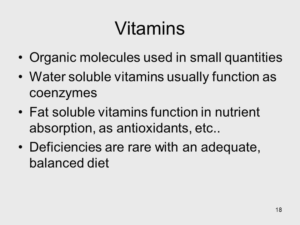 18 Vitamins Organic molecules used in small quantities Water soluble vitamins usually function as coenzymes Fat soluble vitamins function in nutrient