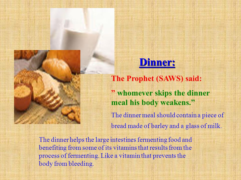 Dinner: The Prophet (SAWS) said: whomever skips the dinner meal his body weakens.