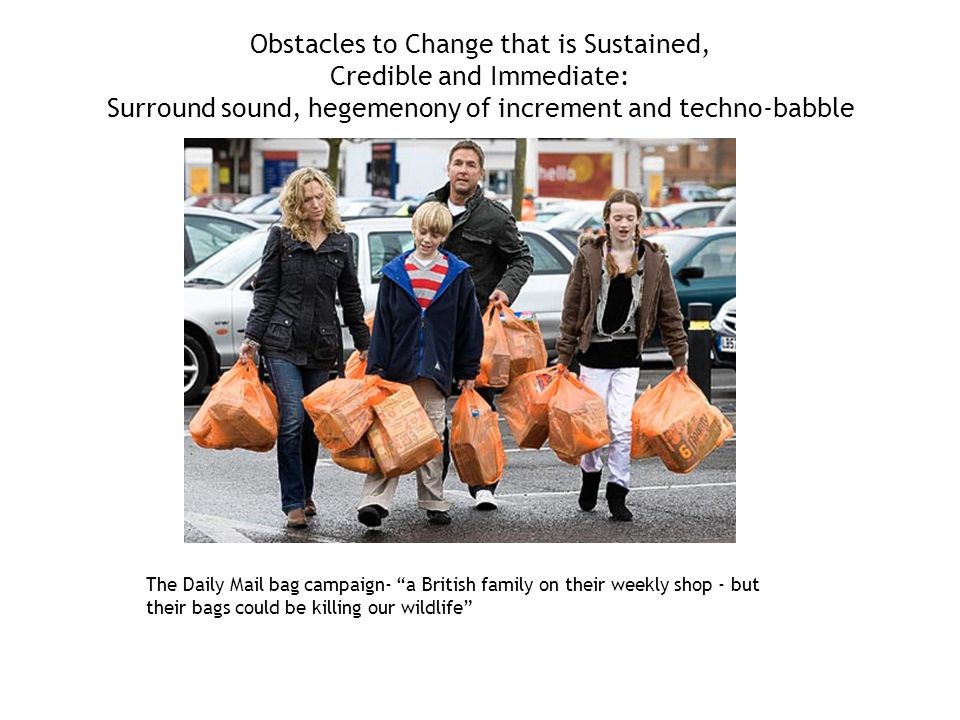 Obstacles to Change that is Sustained, Credible and Immediate: Surround sound, hegemenony of increment and techno-babble The Daily Mail bag campaign- a British family on their weekly shop - but their bags could be killing our wildlife