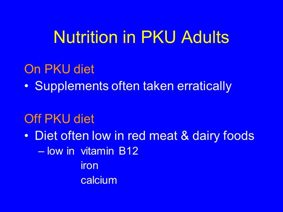 Nutrition in PKU Adults On PKU diet Supplements often taken erratically Off PKU diet Diet often low in red meat & dairy foods –low in vitamin B12 iron
