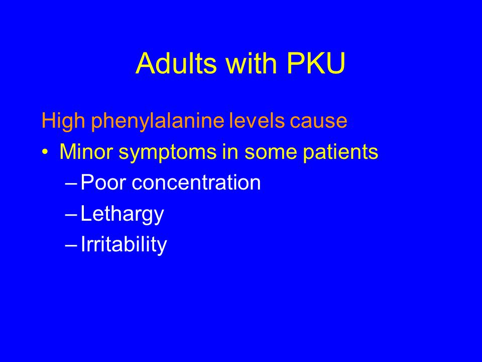 Adults with PKU High phenylalanine levels cause Minor symptoms in some patients –Poor concentration –Lethargy –Irritability