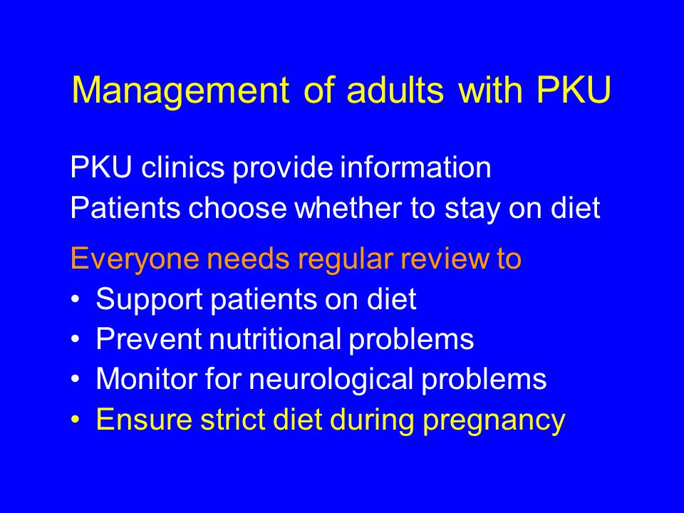 Management of adults with PKU PKU clinics provide information Patients choose whether to stay on diet Everyone needs regular review to Support patient