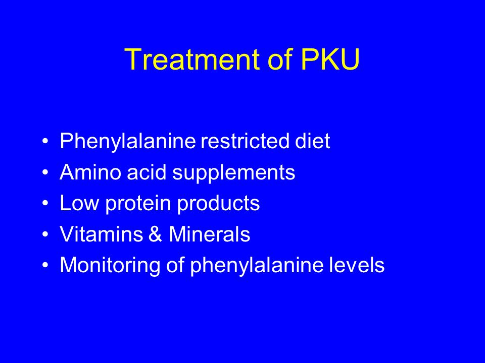 Treatment of PKU Phenylalanine restricted diet Amino acid supplements Low protein products Vitamins & Minerals Monitoring of phenylalanine levels