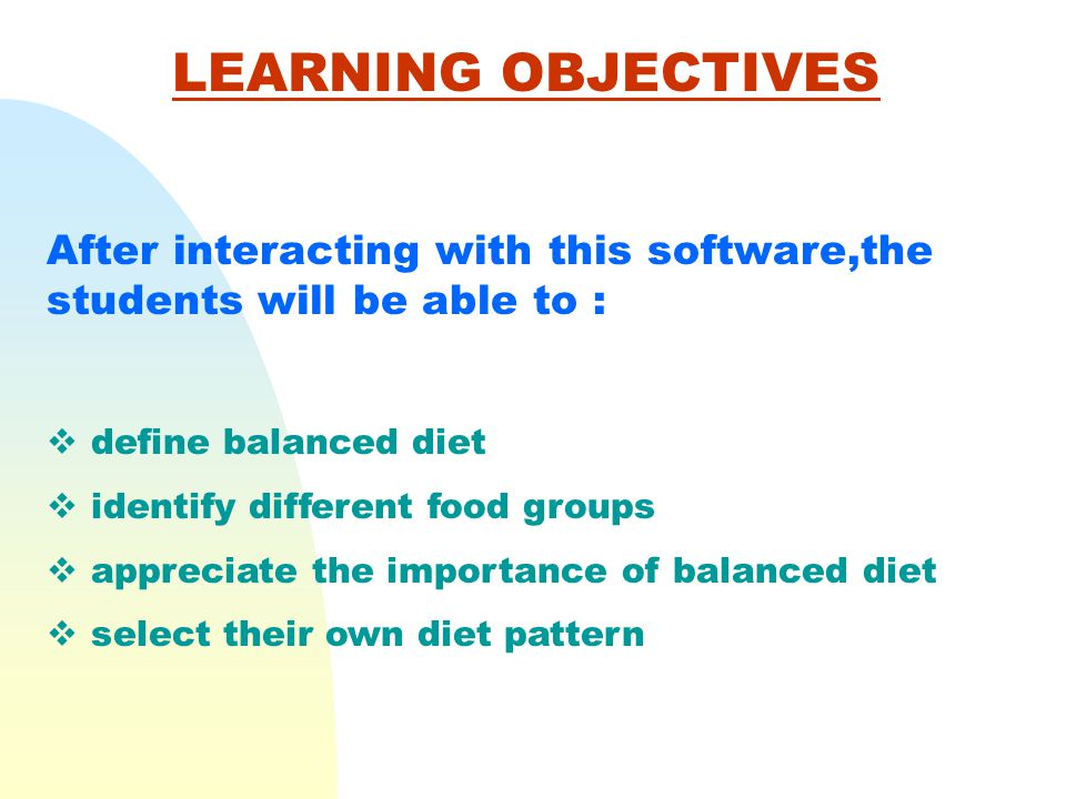 LEARNING OBJECTIVES After interacting with this software,the students will be able to : define balanced diet identify different food groups appreciate the importance of balanced diet select their own diet pattern