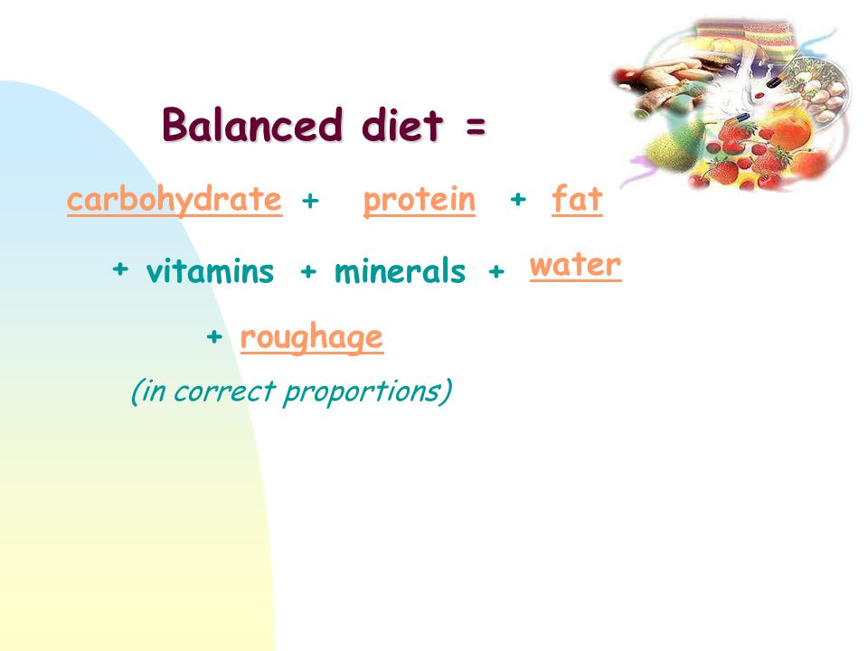 carbohydrateproteinfat vitaminsminerals water roughage + + + + + Balanced diet = (in correct proportions) +