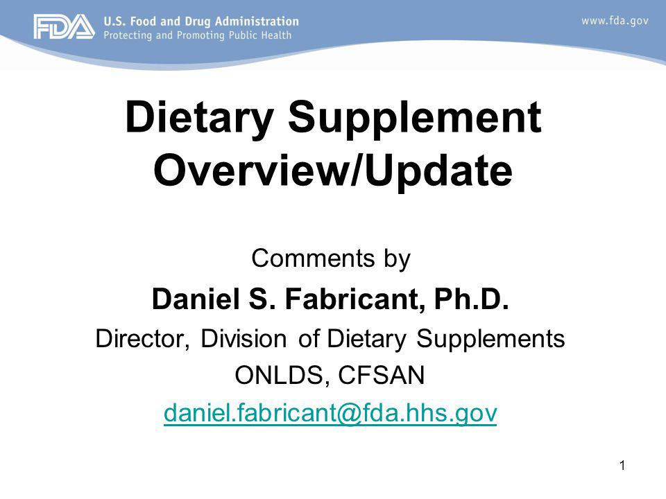 1 Dietary Supplement Overview/Update Comments by Daniel S. Fabricant, Ph.D. Director, Division of Dietary Supplements ONLDS, CFSAN daniel.fabricant@fd
