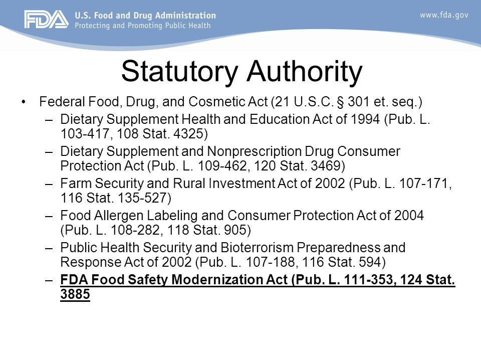 Statutory Authority Federal Food, Drug, and Cosmetic Act (21 U.S.C. § 301 et. seq.) –Dietary Supplement Health and Education Act of 1994 (Pub. L. 103-