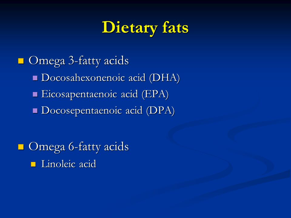 Dietary fats Omega 3-fatty acids Omega 3-fatty acids Docosahexonenoic acid (DHA) Docosahexonenoic acid (DHA) Eicosapentaenoic acid (EPA) Eicosapentaenoic acid (EPA) Docosepentaenoic acid (DPA) Docosepentaenoic acid (DPA) Omega 6-fatty acids Omega 6-fatty acids Linoleic acid Linoleic acid