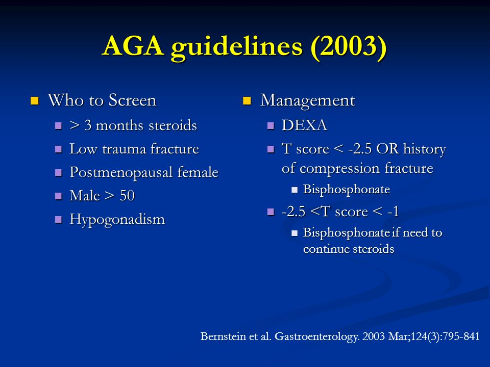 AGA guidelines (2003) Who to Screen Who to Screen > 3 months steroids > 3 months steroids Low trauma fracture Low trauma fracture Postmenopausal female Postmenopausal female Male > 50 Male > 50 Hypogonadism Hypogonadism Management DEXA T score < -2.5 OR history of compression fracture Bisphosphonate -2.5 <T score < -1 Bisphosphonate if need to continue steroids Bernstein et al.