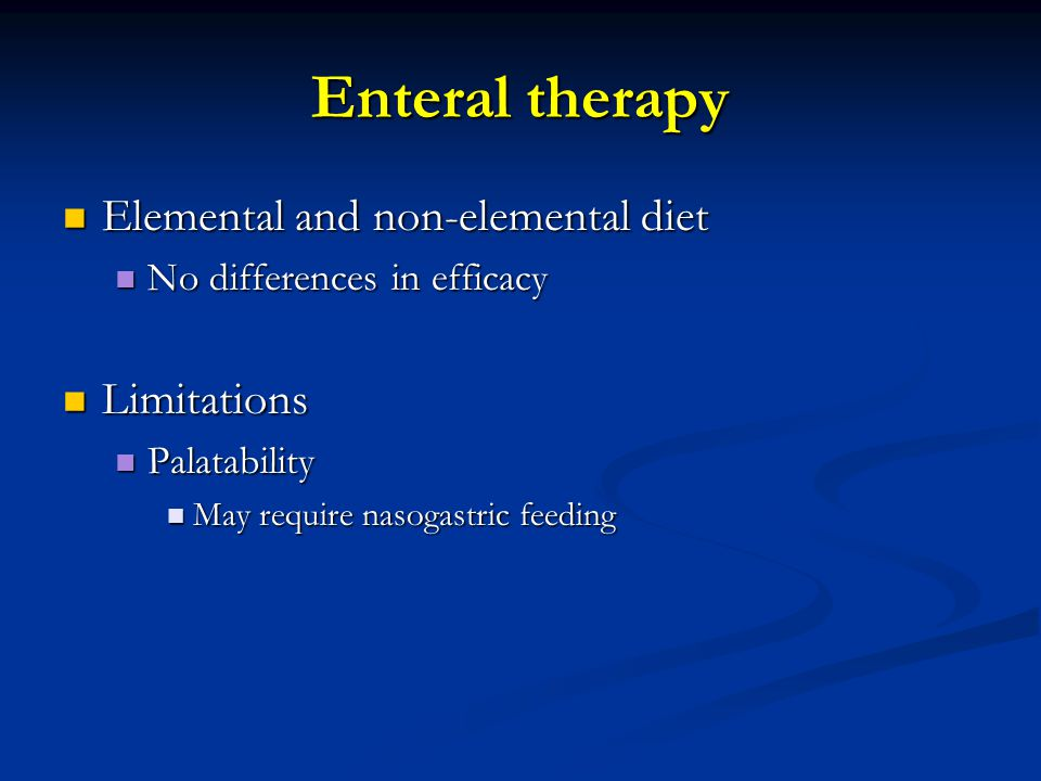 Enteral therapy Elemental and non-elemental diet Elemental and non-elemental diet No differences in efficacy No differences in efficacy Limitations Limitations Palatability Palatability May require nasogastric feeding May require nasogastric feeding